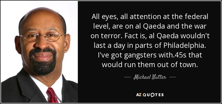 All eyes, all attention at the federal level, are on al Qaeda and the war on terror. Fact is, al Qaeda wouldn't last a day in parts of Philadelphia. I've got gangsters with .45s that would run them out of town. - Michael Nutter