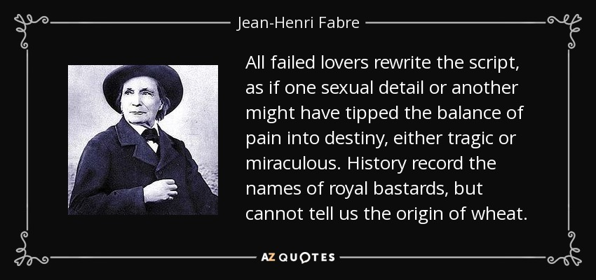 All failed lovers rewrite the script, as if one sexual detail or another might have tipped the balance of pain into destiny, either tragic or miraculous. History record the names of royal bastards, but cannot tell us the origin of wheat. - Jean-Henri Fabre