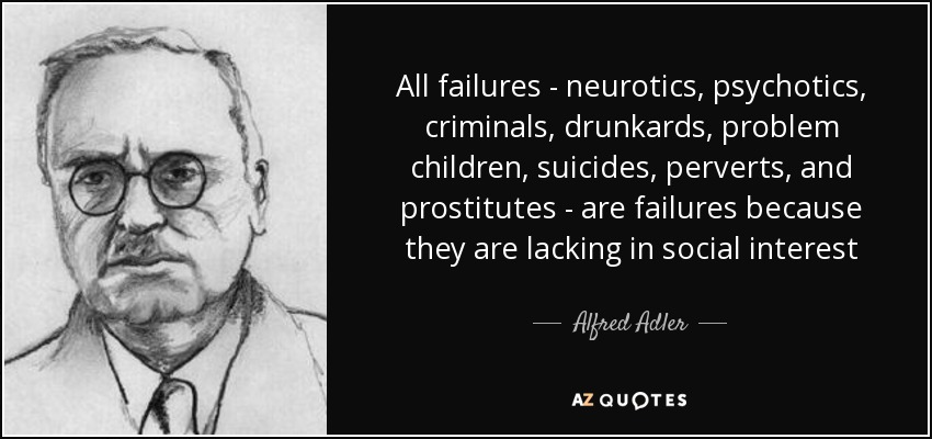 All failures - neurotics, psychotics, criminals, drunkards, problem children, suicides, perverts, and prostitutes - are failures because they are lacking in social interest - Alfred Adler