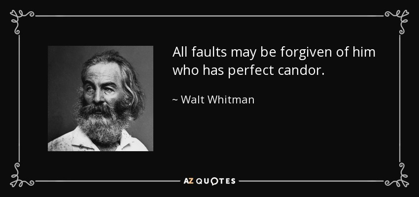 All faults may be forgiven of him who has perfect candor. - Walt Whitman
