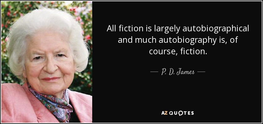 All fiction is largely autobiographical and much autobiography is, of course, fiction. - P. D. James