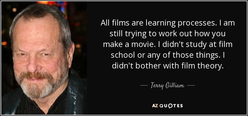 All films are learning processes. I am still trying to work out how you make a movie. I didn't study at film school or any of those things. I didn't bother with film theory. - Terry Gilliam