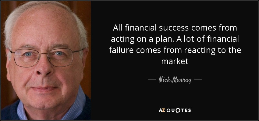 All financial success comes from acting on a plan. A lot of financial failure comes from reacting to the market - Nick Murray