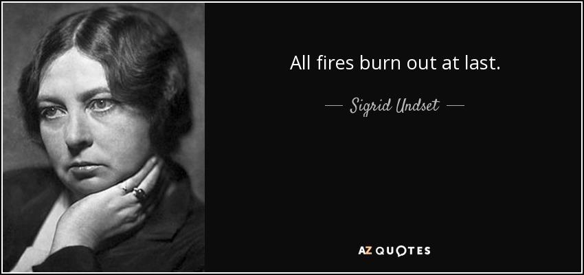 All fires burn out at last. - Sigrid Undset