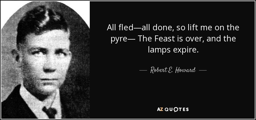 All fled—all done, so lift me on the pyre— The Feast is over, and the lamps expire. - Robert E. Howard