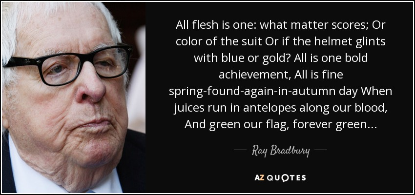 All flesh is one: what matter scores; Or color of the suit Or if the helmet glints with blue or gold? All is one bold achievement, All is fine spring-found-again-in-autumn day When juices run in antelopes along our blood, And green our flag, forever green... - Ray Bradbury
