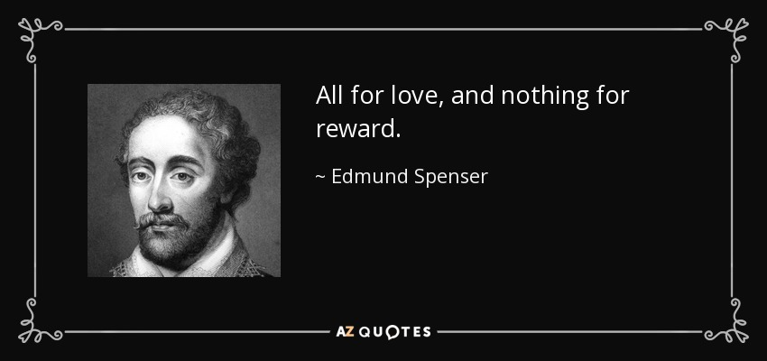 All for love, and nothing for reward. - Edmund Spenser