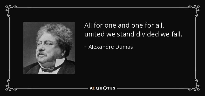 All for one and one for all, united we stand divided we fall. - Alexandre Dumas