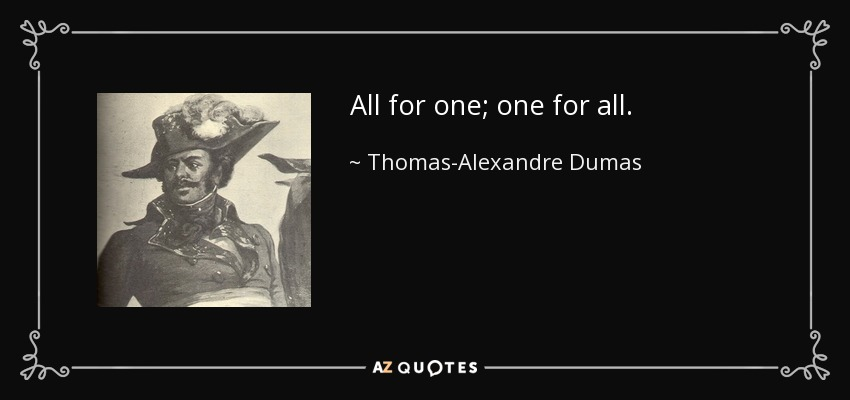All for one; one for all. - Thomas-Alexandre Dumas