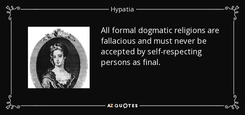 All formal dogmatic religions are fallacious and must never be accepted by self-respecting persons as final. - Hypatia