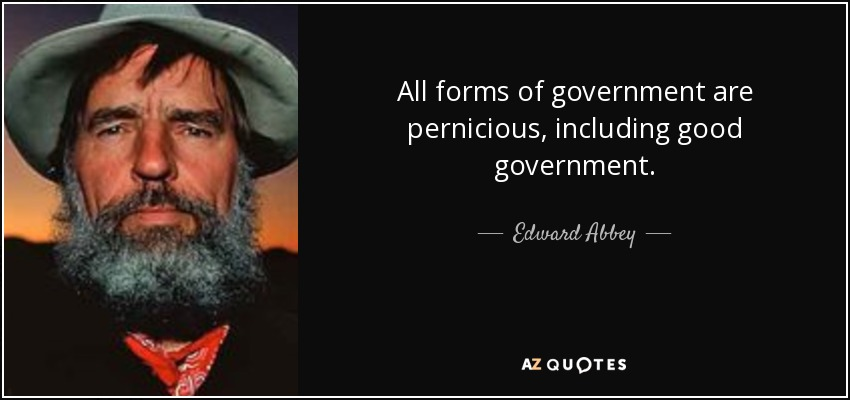 All forms of government are pernicious, including good government. - Edward Abbey