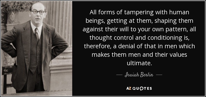 All forms of tampering with human beings, getting at them, shaping them against their will to your own pattern, all thought control and conditioning is, therefore, a denial of that in men which makes them men and their values ultimate. - Isaiah Berlin