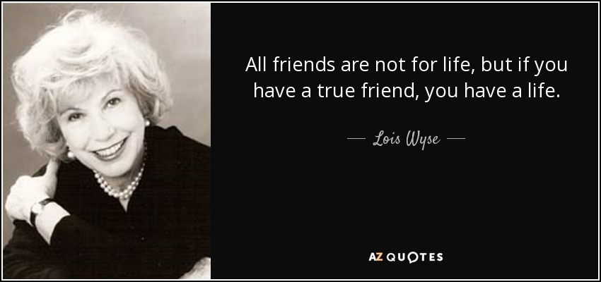 All friends are not for life, but if you have a true friend, you have a life. - Lois Wyse