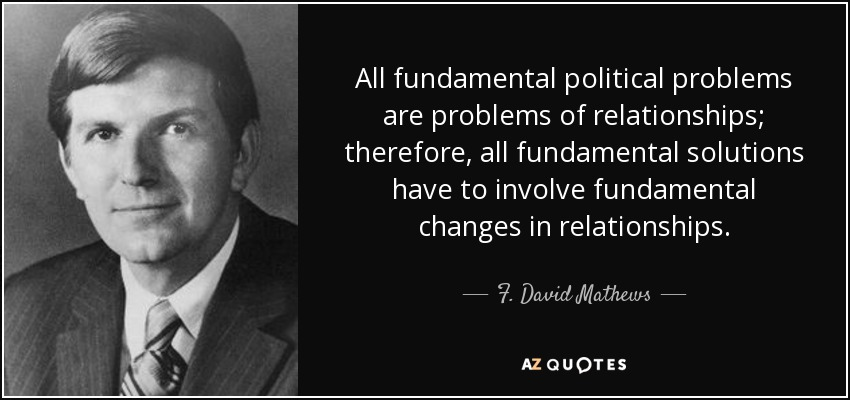 All fundamental political problems are problems of relationships; therefore, all fundamental solutions have to involve fundamental changes in relationships. - F. David Mathews