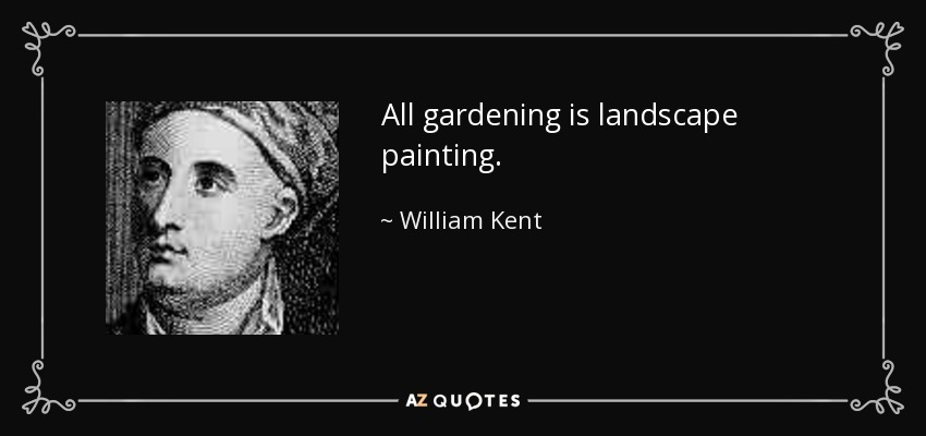 All gardening is landscape painting. - William Kent