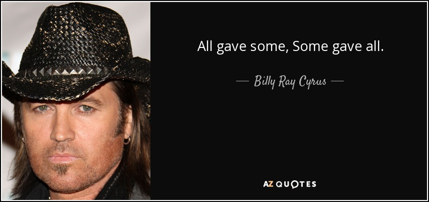All gave some, Some gave all. - Billy Ray Cyrus