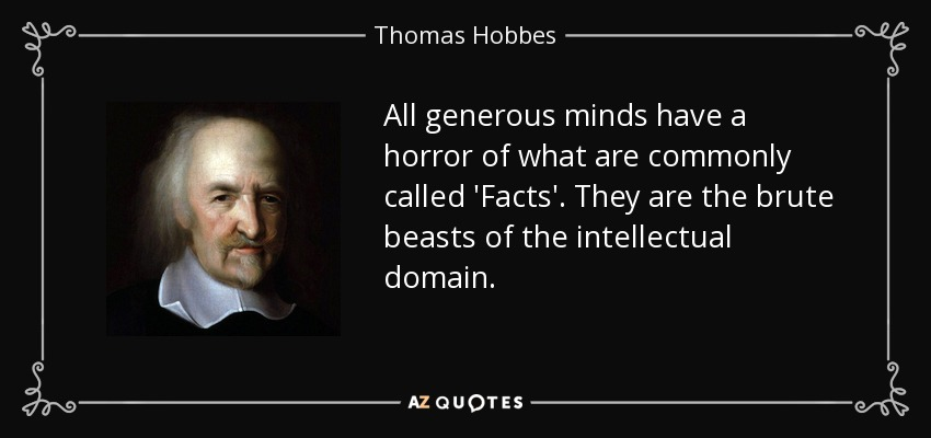 All generous minds have a horror of what are commonly called 'Facts'. They are the brute beasts of the intellectual domain. - Thomas Hobbes