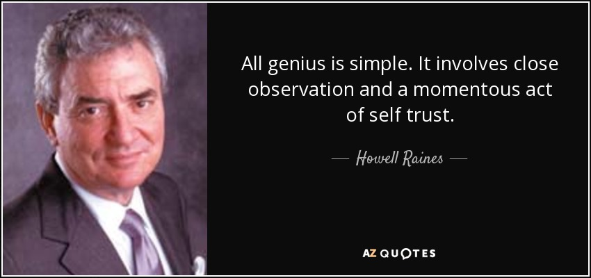 All genius is simple. It involves close observation and a momentous act of self trust. - Howell Raines