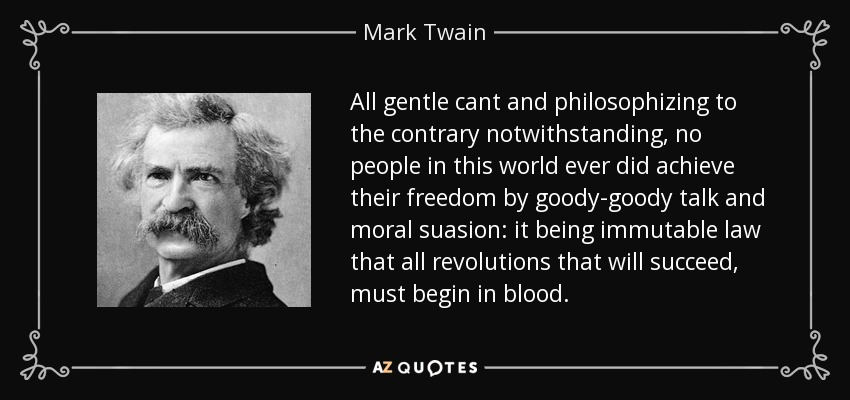 All gentle cant and philosophizing to the contrary notwithstanding, no people in this world ever did achieve their freedom by goody-goody talk and moral suasion: it being immutable law that all revolutions that will succeed, must begin in blood. - Mark Twain