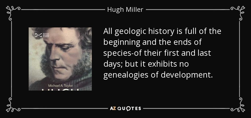 All geologic history is full of the beginning and the ends of species-of their first and last days; but it exhibits no genealogies of development. - Hugh Miller
