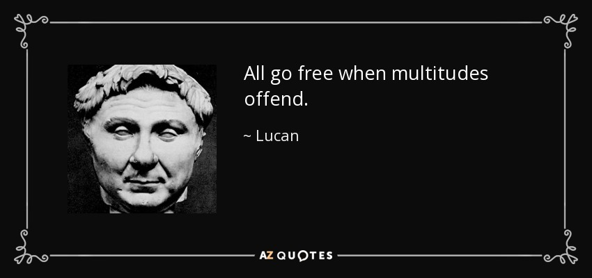 All go free when multitudes offend. - Lucan