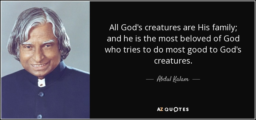 All God's creatures are His family; and he is the most beloved of God who tries to do most good to God's creatures. - Abdul Kalam