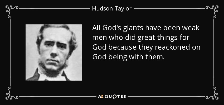 All God's giants have been weak men who did great things for God because they reackoned on God being with them. - Hudson Taylor