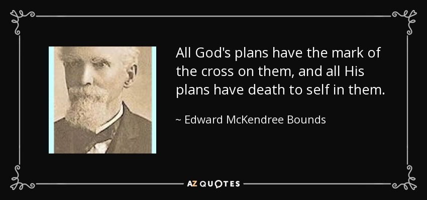 All God's plans have the mark of the cross on them, and all His plans have death to self in them. - Edward McKendree Bounds