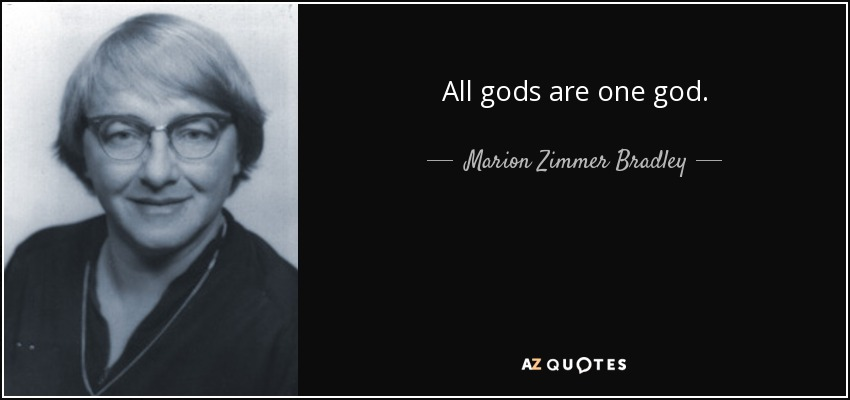 All gods are one god. - Marion Zimmer Bradley