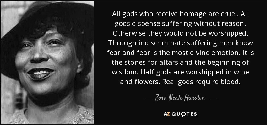 All gods who receive homage are cruel. All gods dispense suffering without reason. Otherwise they would not be worshipped. Through indiscriminate suffering men know fear and fear is the most divine emotion. It is the stones for altars and the beginning of wisdom. Half gods are worshipped in wine and flowers. Real gods require blood. - Zora Neale Hurston
