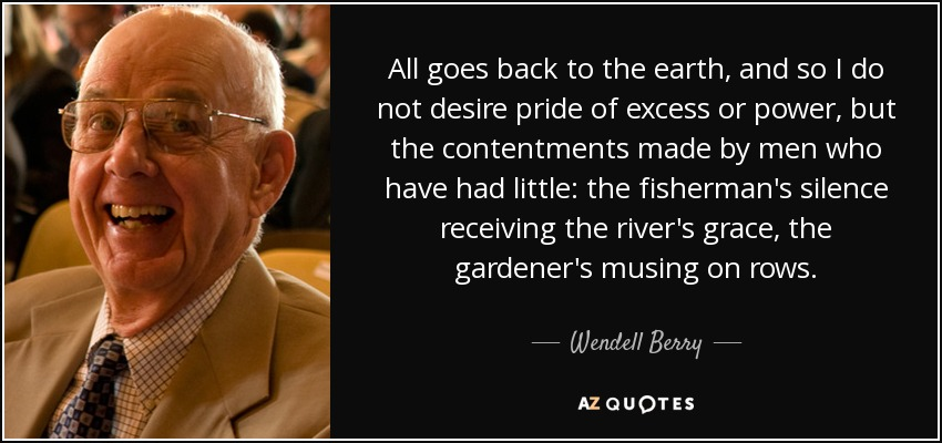 All goes back to the earth, and so I do not desire pride of excess or power, but the contentments made by men who have had little: the fisherman's silence receiving the river's grace, the gardener's musing on rows. - Wendell Berry