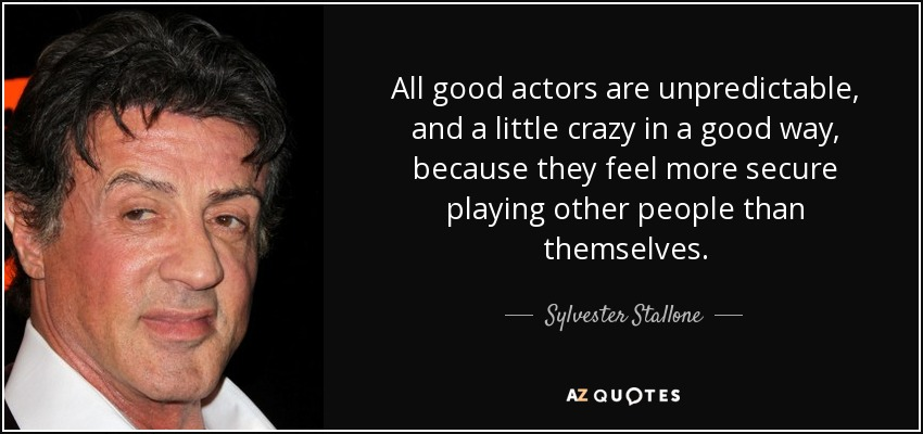 All good actors are unpredictable, and a little crazy in a good way, because they feel more secure playing other people than themselves. - Sylvester Stallone