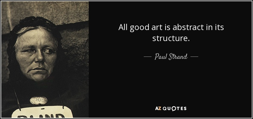 All good art is abstract in its structure. - Paul Strand