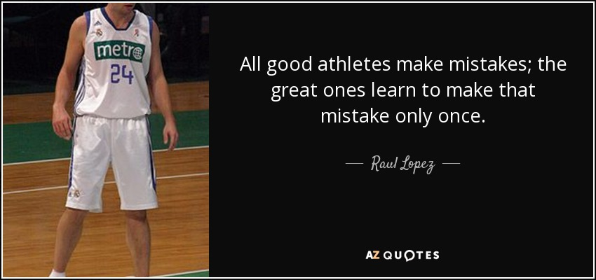 All good athletes make mistakes; the great ones learn to make that mistake only once. - Raul Lopez