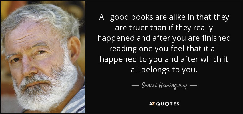 All good books are alike in that they are truer than if they really happened and after you are finished reading one you feel that it all happened to you and after which it all belongs to you. - Ernest Hemingway