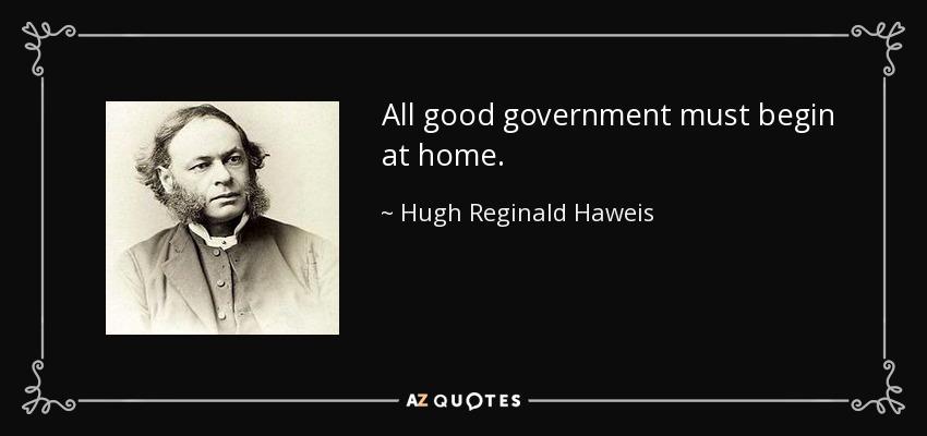 All good government must begin at home. - Hugh Reginald Haweis