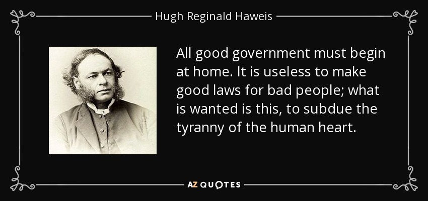 All good government must begin at home. It is useless to make good laws for bad people; what is wanted is this, to subdue the tyranny of the human heart. - Hugh Reginald Haweis