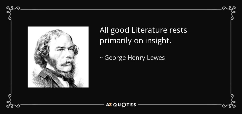 All good Literature rests primarily on insight. - George Henry Lewes