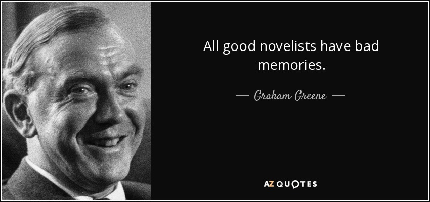 All good novelists have bad memories. - Graham Greene