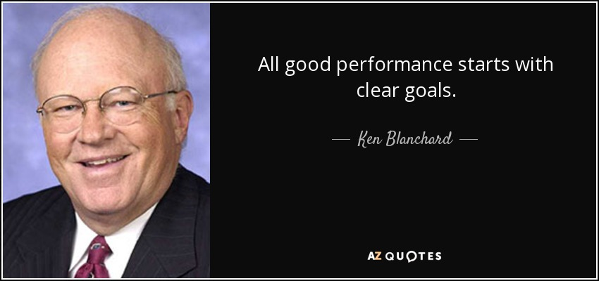 All good performance starts with clear goals. - Ken Blanchard
