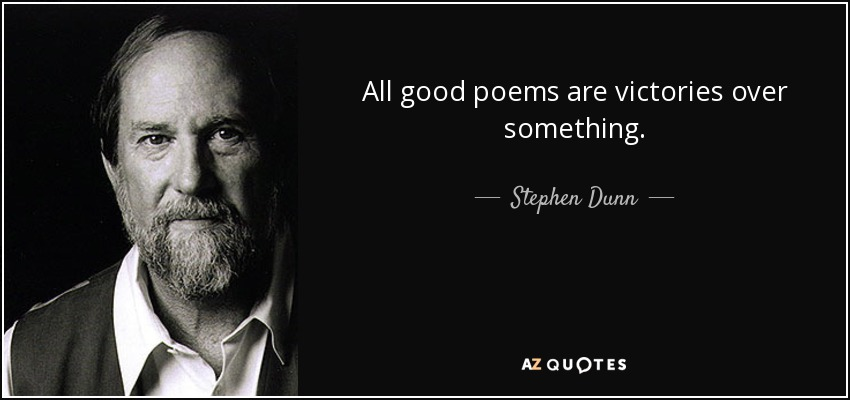 All good poems are victories over something. - Stephen Dunn