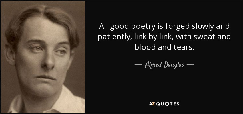 All good poetry is forged slowly and patiently, link by link, with sweat and blood and tears. - Alfred Douglas
