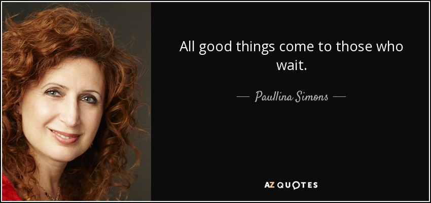 All good things come to those who wait. - Paullina Simons