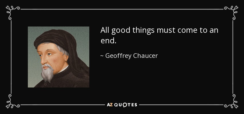 All good things must come to an end. - Geoffrey Chaucer