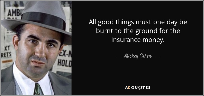 All good things must one day be burnt to the ground for the insurance money. - Mickey Cohen