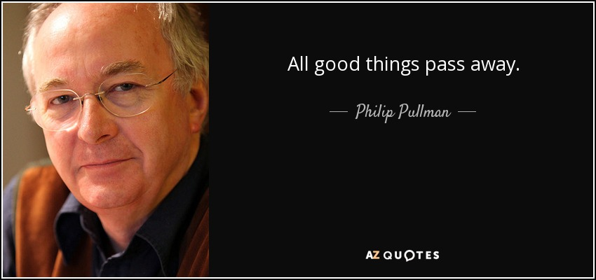 All good things pass away. - Philip Pullman