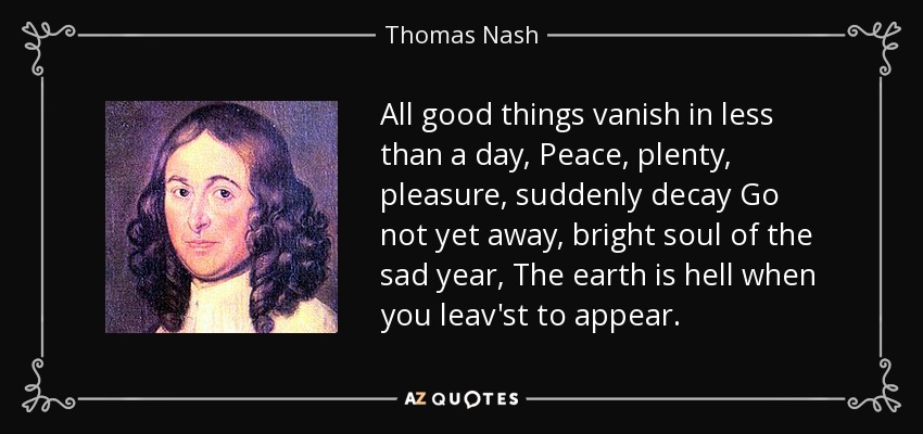 All good things vanish in less than a day, Peace, plenty, pleasure, suddenly decay Go not yet away, bright soul of the sad year, The earth is hell when you leav'st to appear. - Thomas Nash