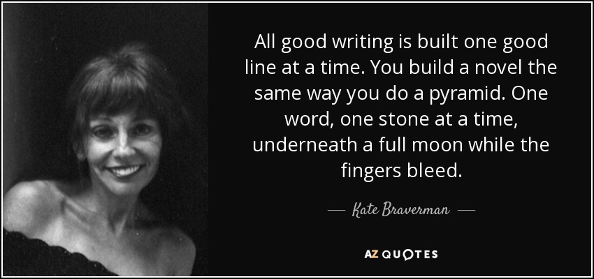 All good writing is built one good line at a time. You build a novel the same way you do a pyramid. One word, one stone at a time, underneath a full moon while the fingers bleed. - Kate Braverman