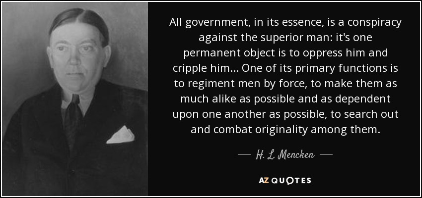 All government, in its essence, is a conspiracy against the superior man: it's one permanent object is to oppress him and cripple him... One of its primary functions is to regiment men by force, to make them as much alike as possible and as dependent upon one another as possible, to search out and combat originality among them. - H. L. Mencken