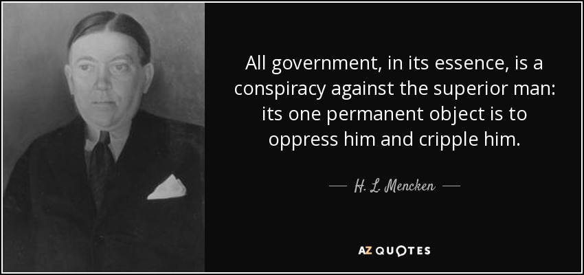 All government, in its essence, is a conspiracy against the superior man: its one permanent object is to oppress him and cripple him. - H. L. Mencken